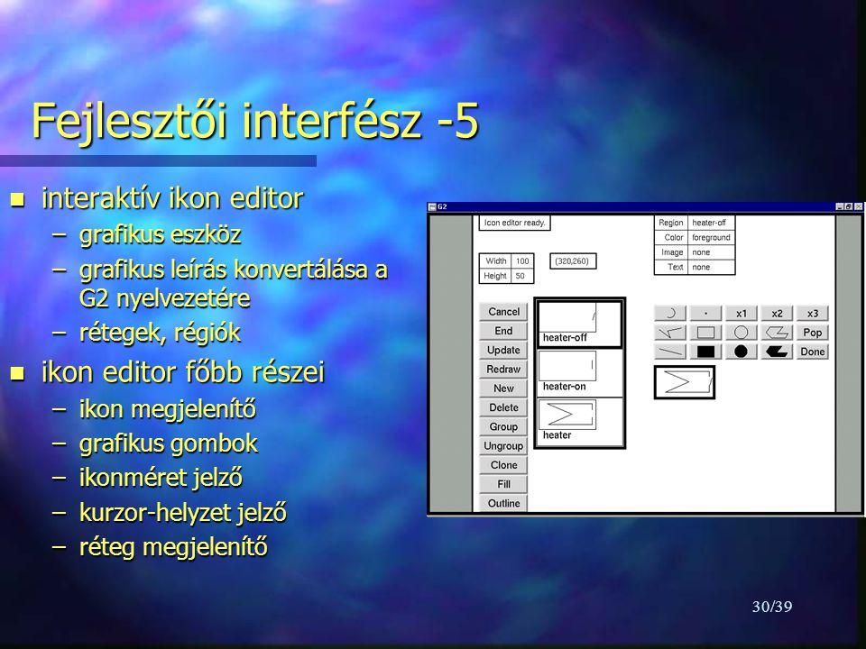 30/39 Fejlesztői interfész -5 n interaktív ikon editor –grafikus eszköz –grafikus leírás konvertálása a G2 nyelvezetére –rétegek, régiók n ikon editor főbb részei –ikon megjelenítő –grafikus gombok –ikonméret jelző –kurzor-helyzet jelző –réteg megjelenítő