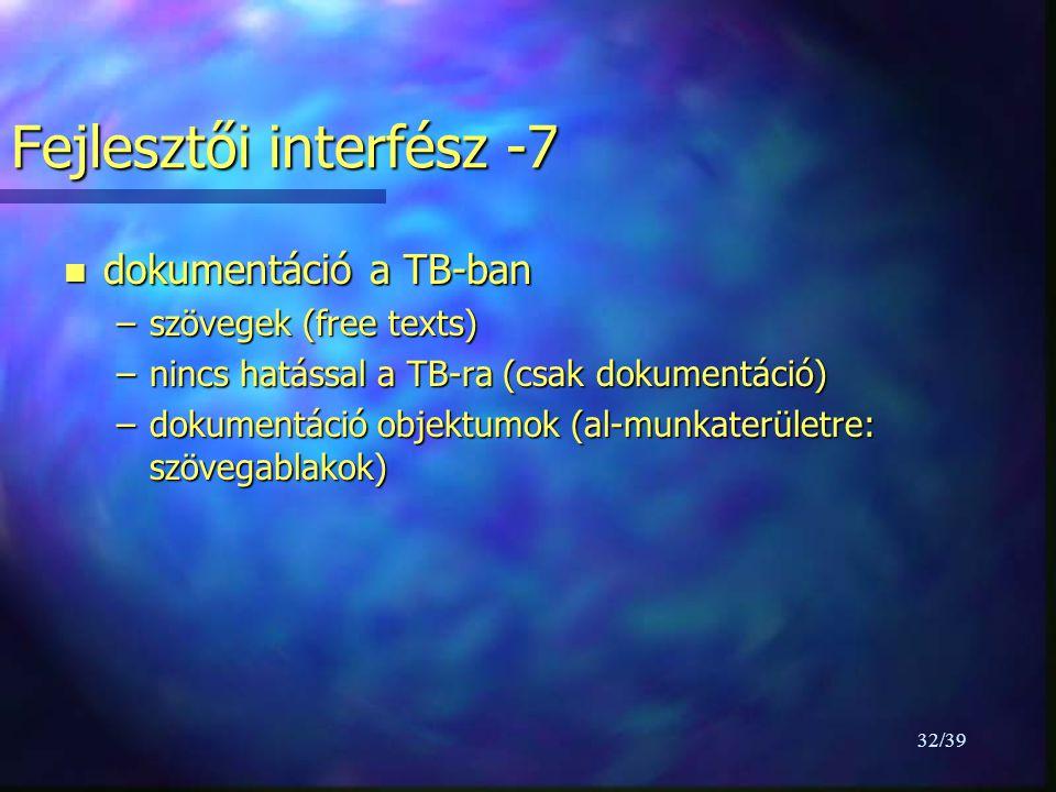 32/39 Fejlesztői interfész -7 n dokumentáció a TB-ban –szövegek (free texts) –nincs hatással a TB-ra (csak dokumentáció) –dokumentáció objektumok (al-munkaterületre: szövegablakok)