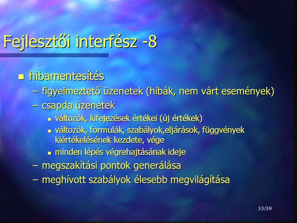 33/39 Fejlesztői interfész -8 n hibamentesítés –figyelmeztető üzenetek (hibák, nem várt események) –csapda üzenetek n változók, kifejezések értékei (új értékek) n változók, formulák, szabályok,eljárások, függvények kiértékelésének kezdete, vége n minden lépés végrehajtásának ideje –megszakítási pontok generálása –meghívott szabályok élesebb megvilágítása