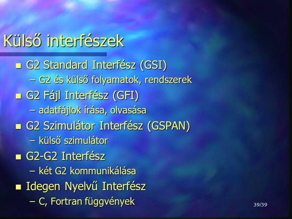 39/39 Külső interfészek n G2 Standard Interfész (GSI) –G2 és külső folyamatok, rendszerek n G2 Fájl Interfész (GFI) –adatfájlok írása, olvasása n G2 Szimulátor Interfész (GSPAN) –külső szimulátor n G2-G2 Interfész –két G2 kommunikálása n Idegen Nyelvű Interfész –C, Fortran függvények
