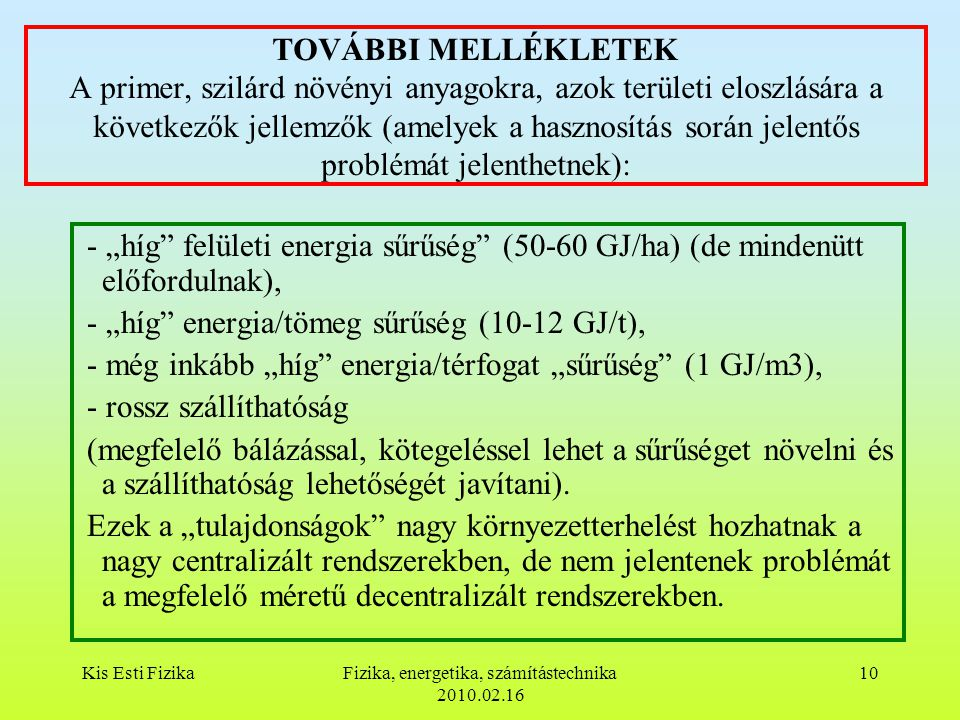 """Kis Esti FizikaFizika, energetika, számítástechnika 2010.02.16 10 TOVÁBBI MELLÉKLETEK A primer, szilárd növényi anyagokra, azok területi eloszlására a következők jellemzők (amelyek a hasznosítás során jelentős problémát jelenthetnek): - """"híg felületi energia sűrűség (50-60 GJ/ha) (de mindenütt előfordulnak), - """"híg energia/tömeg sűrűség (10-12 GJ/t), - még inkább """"híg energia/térfogat """"sűrűség (1 GJ/m3), - rossz szállíthatóság (megfelelő bálázással, kötegeléssel lehet a sűrűséget növelni és a szállíthatóság lehetőségét javítani)."""