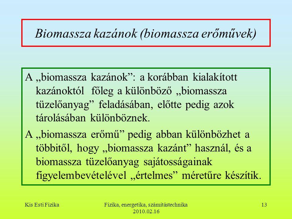 """Kis Esti FizikaFizika, energetika, számítástechnika 2010.02.16 13 Biomassza kazánok (biomassza erőművek) A """"biomassza kazánok : a korábban kialakított kazánoktól főleg a különböző """"biomassza tüzelőanyag feladásában, előtte pedig azok tárolásában különböznek."""
