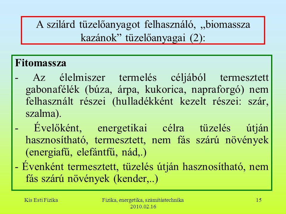 """Kis Esti FizikaFizika, energetika, számítástechnika 2010.02.16 15 A szilárd tüzelőanyagot felhasználó, """"biomassza kazánok tüzelőanyagai (2): Fitomassza - Az élelmiszer termelés céljából termesztett gabonafélék (búza, árpa, kukorica, napraforgó) nem felhasznált részei (hulladékként kezelt részei: szár, szalma)."""