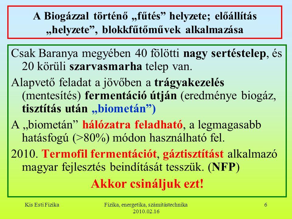 """Kis Esti FizikaFizika, energetika, számítástechnika 2010.02.16 6 A Biogázzal történő """"fűtés helyzete; előállítás """"helyzete , blokkfűtőművek alkalmazása Csak Baranya megyében 40 fölötti nagy sertéstelep, és 20 körüli szarvasmarha telep van."""