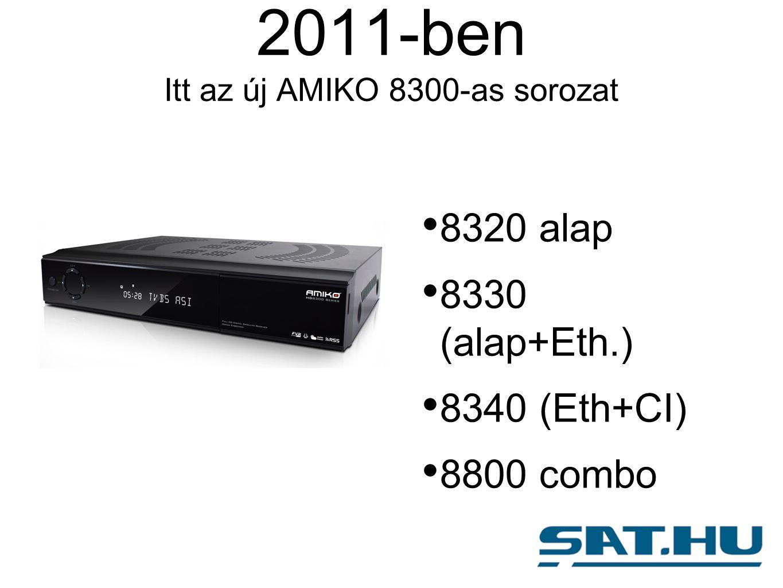 2011-ben Itt az új AMIKO 8300-as sorozat 8320 alap 8330 (alap+Eth.) 8340 (Eth+CI) 8800 combo