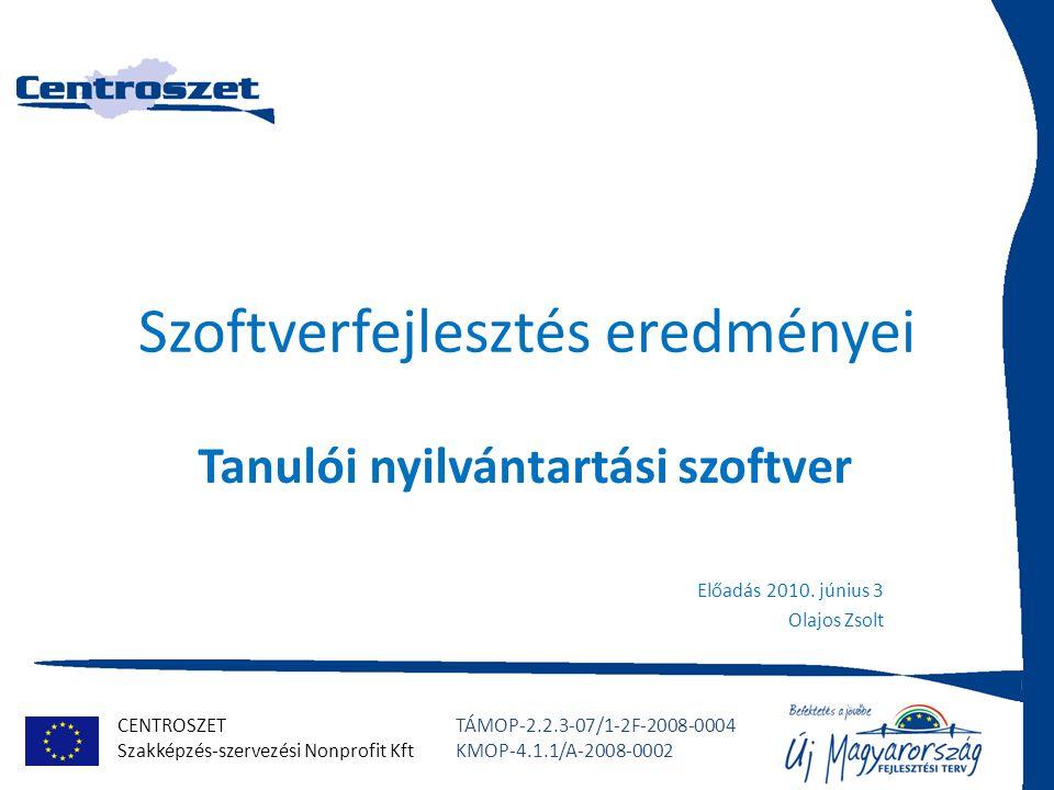 CENTROSZET Szakképzés-szervezési Nonprofit Kft TÁMOP-2.2.3-07/1-2F-2008-0004 KMOP-4.1.1/A-2008-0002 Szoftverfejlesztés eredményei Tanulói nyilvántartási szoftver Előadás 2010.