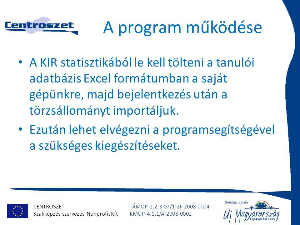 CENTROSZET Szakképzés-szervezési Nonprofit Kft TÁMOP-2.2.3-07/1-2F-2008-0004 KMOP-4.1.1/A-2008-0002 A program működése A KIR statisztikából le kell tölteni a tanulói adatbázis Excel formátumban a saját gépünkre, majd bejelentkezés után a törzsállományt importáljuk.