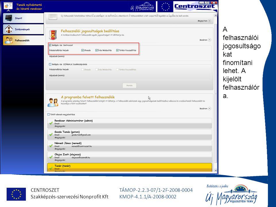 CENTROSZET Szakképzés-szervezési Nonprofit Kft TÁMOP-2.2.3-07/1-2F-2008-0004 KMOP-4.1.1/A-2008-0002 A felhasználói jogosultságo kat finomítani lehet.