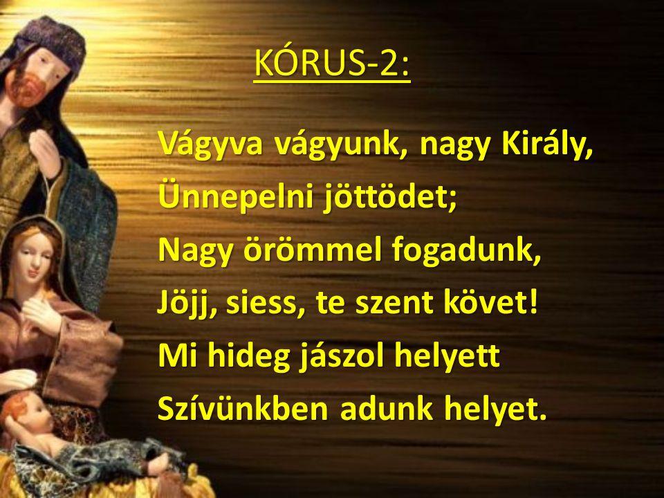 KÓRUS-2: Vágyva vágyunk, nagy Király, Ünnepelni jöttödet; Nagy örömmel fogadunk, Jöjj, siess, te szent követ.