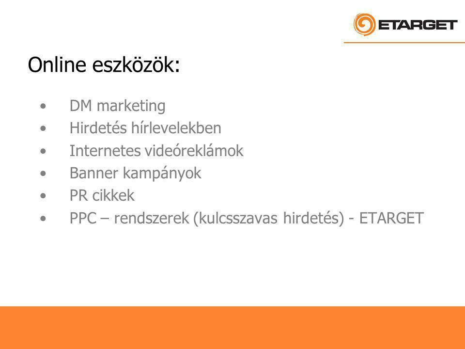 Online eszközök: DM marketing Hirdetés hírlevelekben Internetes videóreklámok Banner kampányok PR cikkek PPC – rendszerek (kulcsszavas hirdetés) - ETARGET