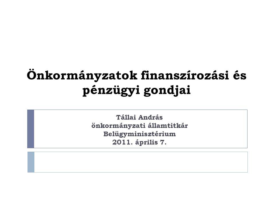 Önkormányzatok finanszírozási és pénzügyi gondjai Tállai András önkormányzati államtitkár Belügyminisztérium 2011.