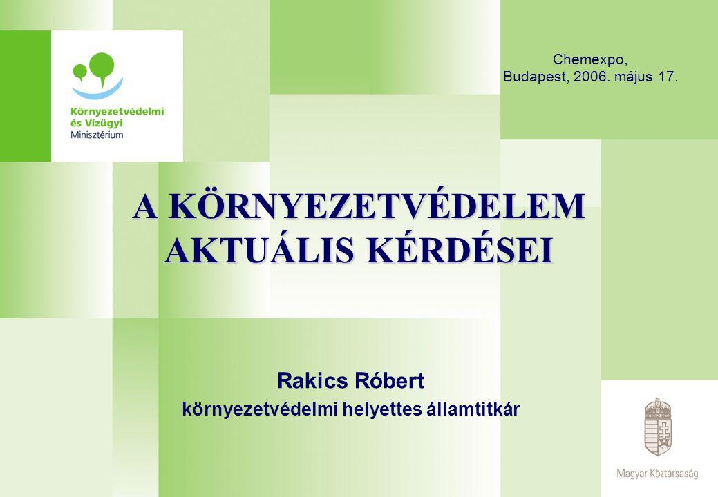A KÖRNYEZETVÉDELEM AKTUÁLIS KÉRDÉSEI Rakics Róbert környezetvédelmi helyettes államtitkár Chemexpo, Budapest, 2006. május 17.