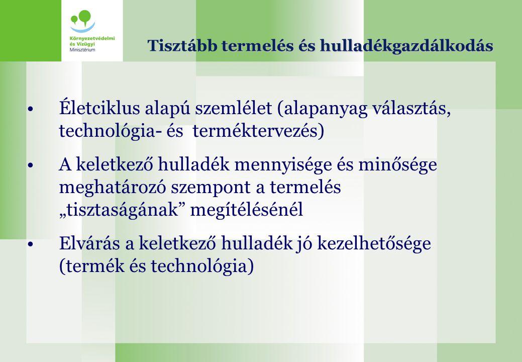 termelés és hulladékgazdálkodás Tisztább termelés és hulladékgazdálkodás Életciklus alapú szemlélet (alapanyag választás, technológia- és terméktervez