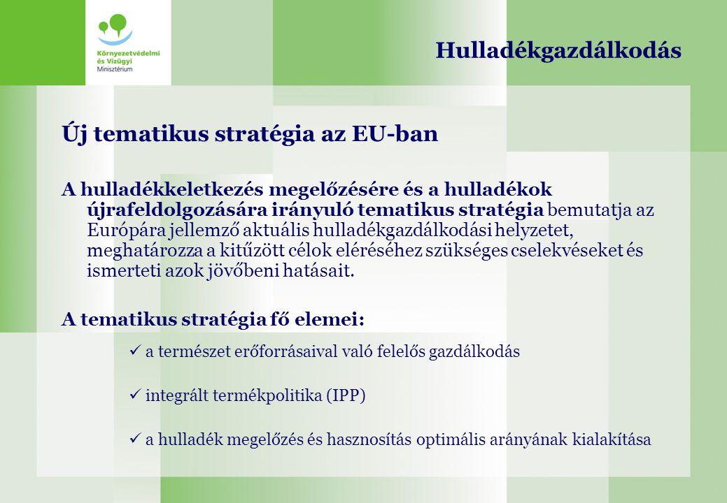 Hulladékgazdálkodás Új tematikus stratégia az EU-ban A hulladékkeletkezés megelőzésére és a hulladékok újrafeldolgozására irányuló tematikus stratégia