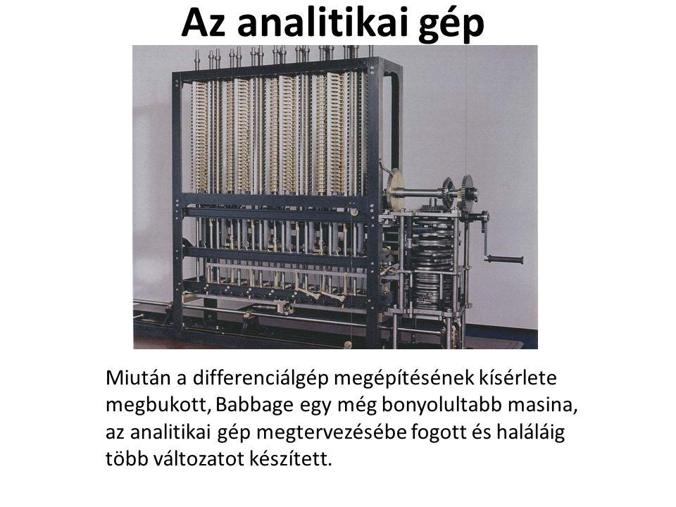 Az analitikai gép Miután a differenciálgép megépítésének kísérlete megbukott, Babbage egy még bonyolultabb masina, az analitikai gép megtervezésébe fo