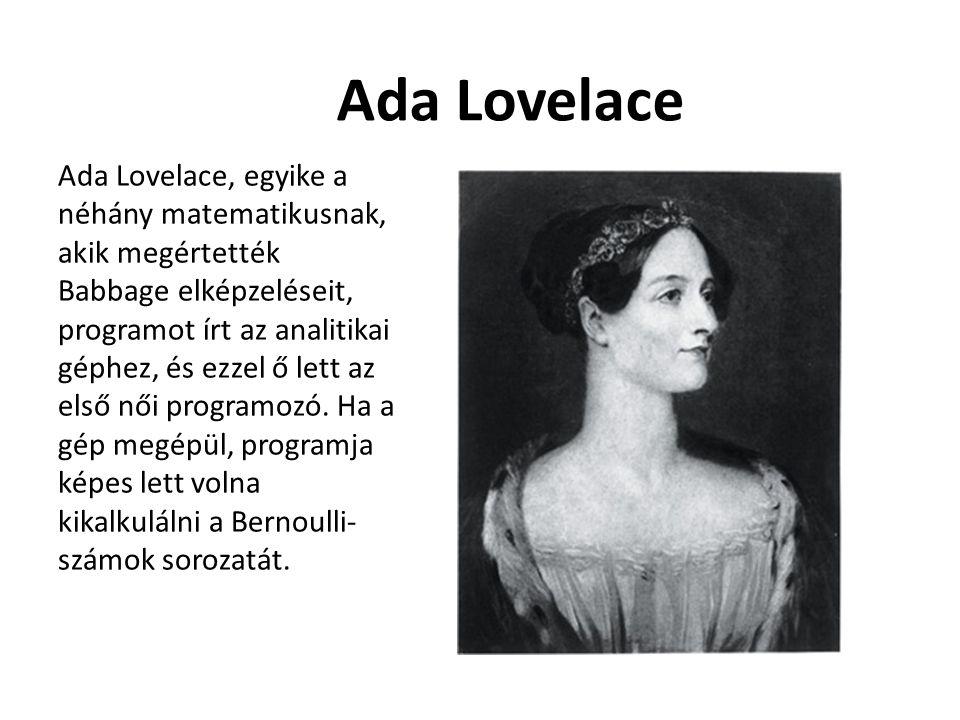 Ada Lovelace Ada Lovelace, egyike a néhány matematikusnak, akik megértették Babbage elképzeléseit, programot írt az analitikai géphez, és ezzel ő lett