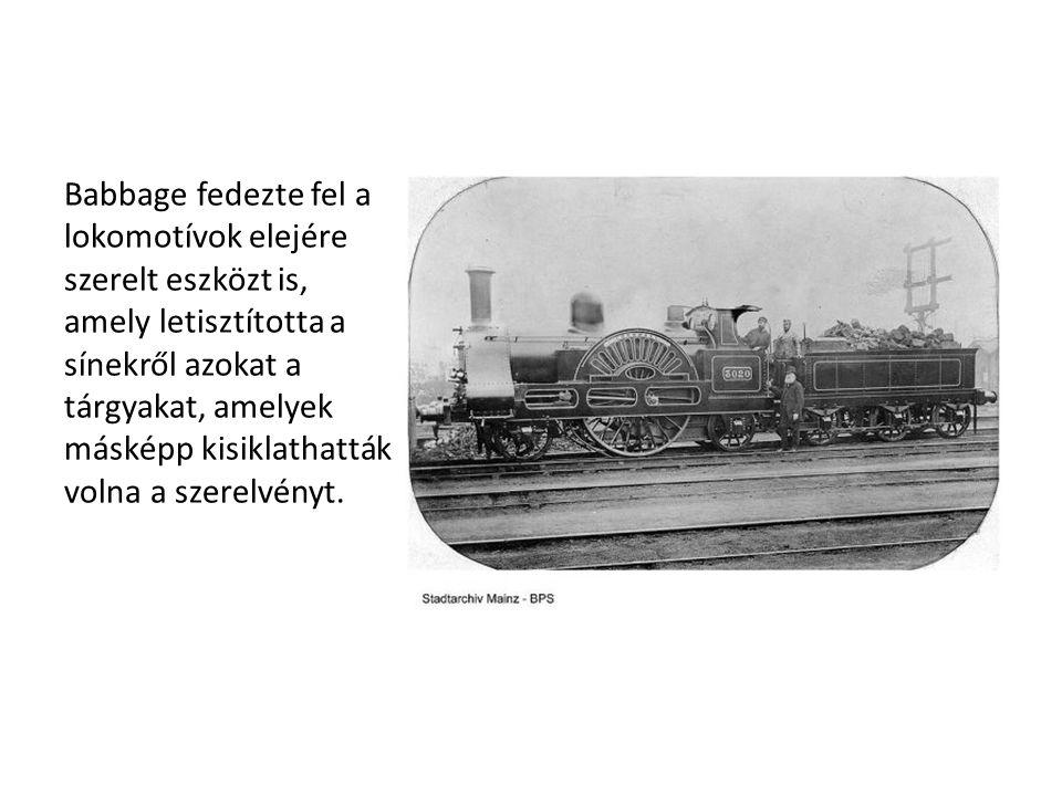 Babbage fedezte fel a lokomotívok elejére szerelt eszközt is, amely letisztította a sínekről azokat a tárgyakat, amelyek másképp kisiklathatták volna
