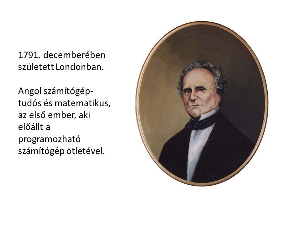 1791. decemberében született Londonban. Angol számítógép- tudós és matematikus, az első ember, aki előállt a programozható számítógép ötletével.