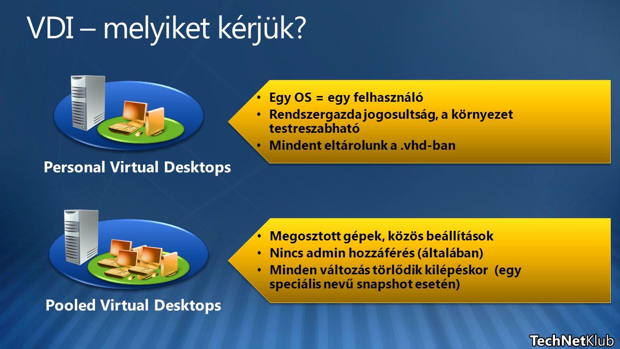 Personal Virtual Desktops Pooled Virtual Desktops Egy OS = egy felhasználó Rendszergazda jogosultság, a környezet testreszabható Mindent eltárolunk a.vhd-ban Egy OS = egy felhasználó Rendszergazda jogosultság, a környezet testreszabható Mindent eltárolunk a.vhd-ban Megosztott gépek, közös beállítások Nincs admin hozzáférés (általában) Minden változás törlődik kilépéskor (egy speciális nevű snapshot esetén) Megosztott gépek, közös beállítások Nincs admin hozzáférés (általában) Minden változás törlődik kilépéskor (egy speciális nevű snapshot esetén)