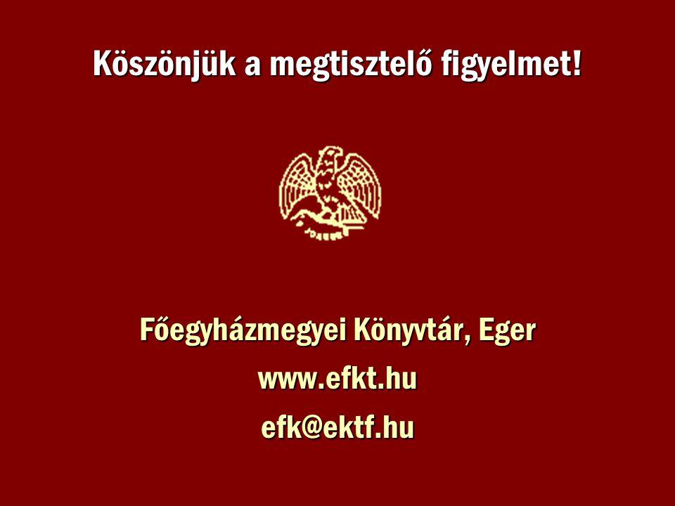 Köszönjük a megtisztelő figyelmet! Főegyházmegyei Könyvtár, Eger www.efkt.huefk@ektf.hu