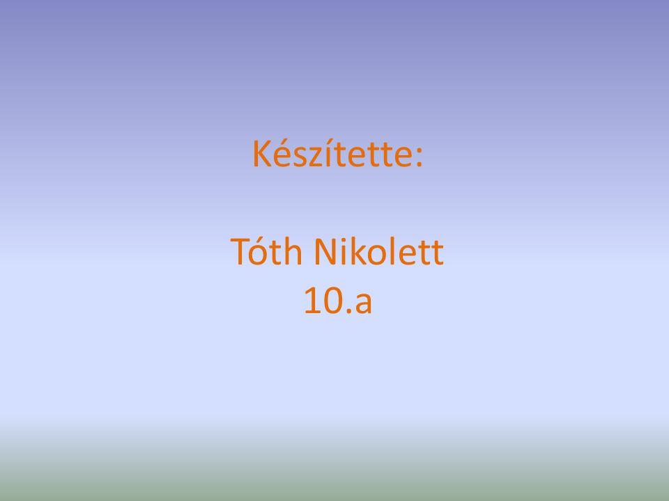 Készítette: Tóth Nikolett 10.a