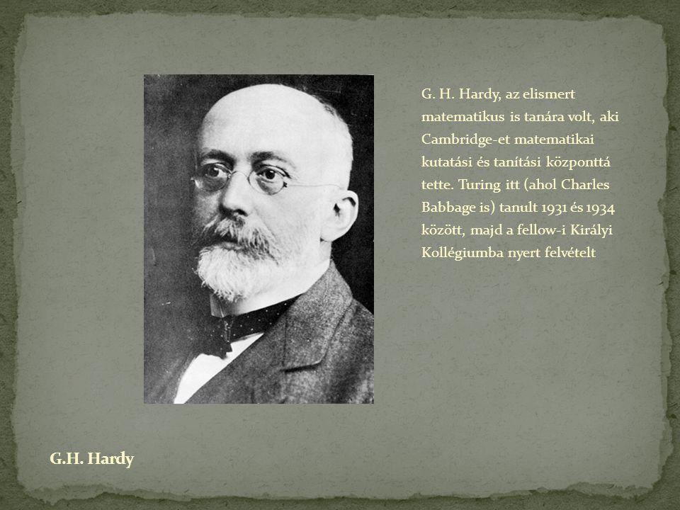 G. H. Hardy, az elismert matematikus is tanára volt, aki Cambridge-et matematikai kutatási és tanítási központtá tette. Turing itt (ahol Charles Babba