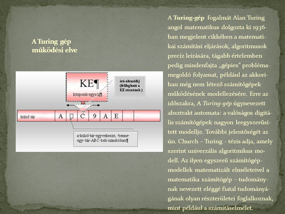 A Turing-gép fogalmát Alan Turing angol matematikus dolgozta ki 1936- ban megjelent cikkében a matemati- kai számítási eljárások, algoritmusok precíz