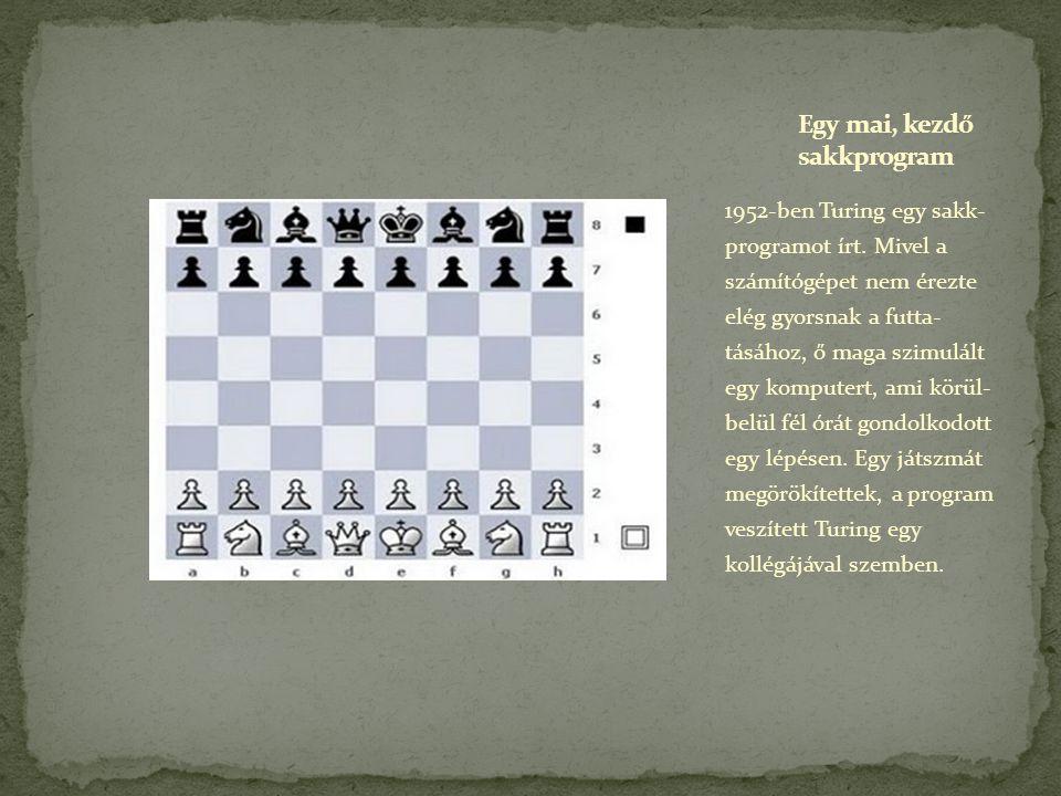 1952-ben Turing egy sakk- programot írt. Mivel a számítógépet nem érezte elég gyorsnak a futta- tásához, ő maga szimulált egy komputert, ami körül- be