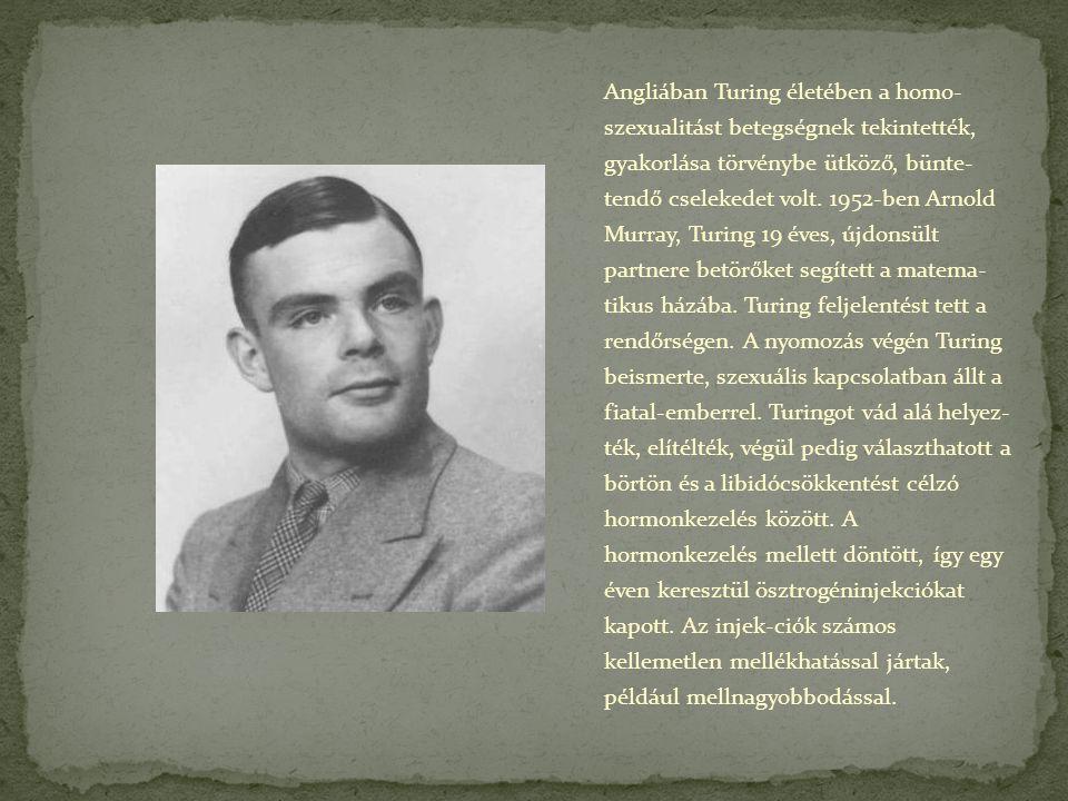 Angliában Turing életében a homo- szexualitást betegségnek tekintették, gyakorlása törvénybe ütköző, bünte- tendő cselekedet volt. 1952-ben Arnold Mur