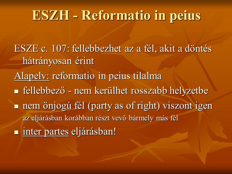 ESZH - Reformatio in peius ESZE c. 107: fellebbezhet az a fél, akit a döntés hátrányosan érint Alapelv: reformatio in peius tilalma fellebbező - nem k