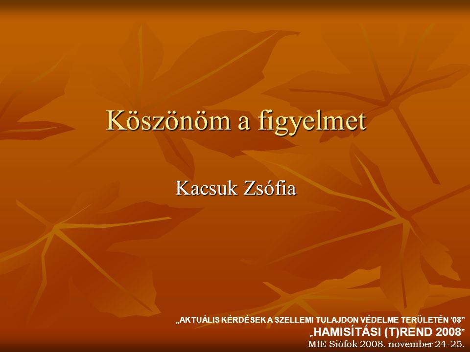 """Köszönöm a figyelmet Kacsuk Zsófia """"AKTUÁLIS KÉRDÉSEK A SZELLEMI TULAJDON VÉDELME TERÜLETÉN '08"""" """" HAMISÍTÁSI (T)REND 2008 """" MIE Siófok 2008. november"""