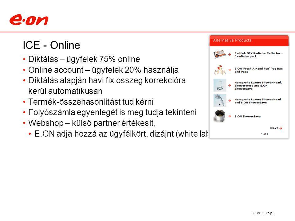 ICE - Online Diktálás – ügyfelek 75% online Online account – ügyfelek 20% használja Diktálás alapján havi fix összeg korrekcióra kerül automatikusan Termék-összehasonlítást tud kérni Folyószámla egyenlegét is meg tudja tekinteni Webshop – külső partner értékesít, E.ON adja hozzá az ügyfélkört, dizájnt (white label) E.ON UK, Page 8