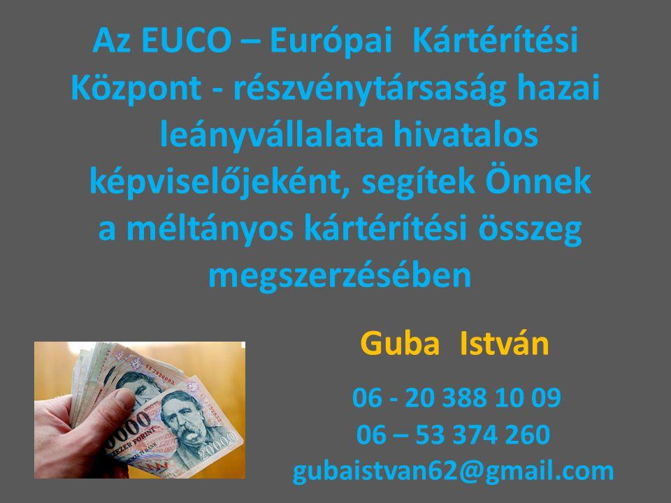 Az EUCO – Európai Kártérítési Központ - részvénytársaság hazai leányvállalata hivatalos képviselőjeként, segítek Önnek a méltányos kártérítési összeg megszerzésében Guba István 06 - 20 388 10 09 06 – 53 374 260 gubaistvan62@gmail.com