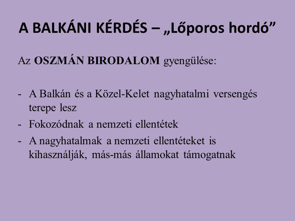 """A BALKÁNI KÉRDÉS – """"Lőporos hordó Az OSZMÁN BIRODALOM gyengülése: -A Balkán és a Közel-Kelet nagyhatalmi versengés terepe lesz -Fokozódnak a nemzeti ellentétek -A nagyhatalmak a nemzeti ellentéteket is kihasználják, más-más államokat támogatnak"""