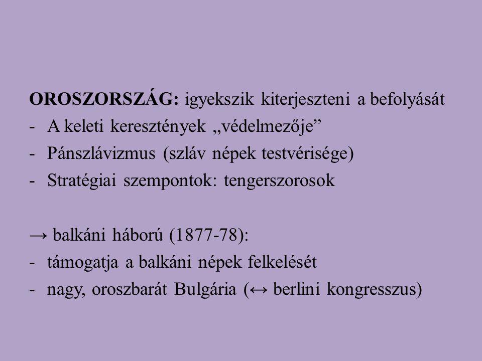 """OROSZORSZÁG: igyekszik kiterjeszteni a befolyását -A keleti keresztények """"védelmezője -Pánszlávizmus (szláv népek testvérisége) -Stratégiai szempontok: tengerszorosok → balkáni háború (1877-78): -támogatja a balkáni népek felkelését -nagy, oroszbarát Bulgária (↔ berlini kongresszus)"""