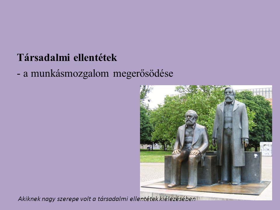 Társadalmi ellentétek - a munkásmozgalom megerősödése Akiknek nagy szerepe volt a társadalmi ellentétek kiélezésében