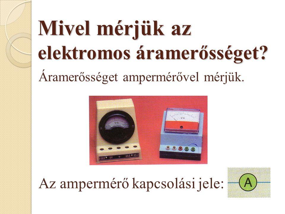 Mivel mérjük az elektromos áramerősséget.Áramerősséget ampermérővel mérjük.