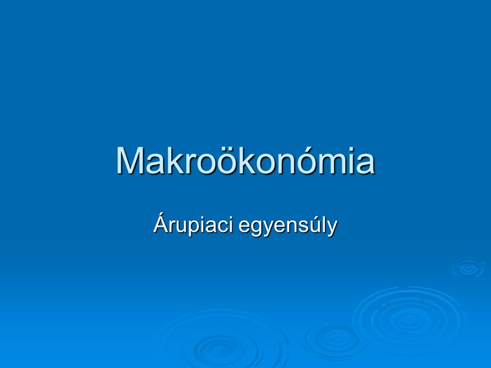 Makroökonómia Árupiaci egyensúly