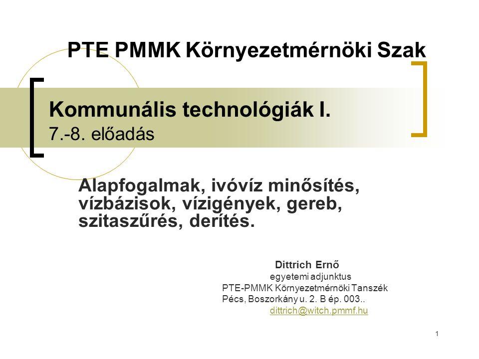 1 Kommunális technológiák I. 7.-8. előadás Alapfogalmak, ivóvíz minősítés, vízbázisok, vízigények, gereb, szitaszűrés, derítés. Dittrich Ernő egyetemi
