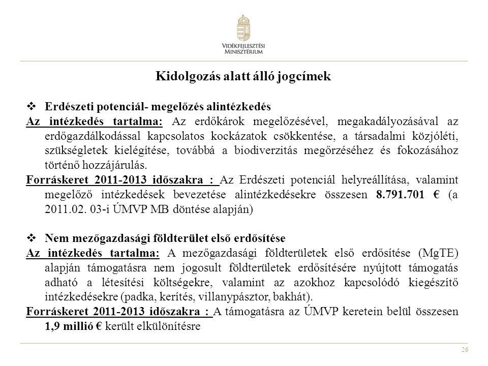 26 Kidolgozás alatt álló jogcímek  Erdészeti potenciál- megelőzés alintézkedés Az intézkedés tartalma: Az erdőkárok megelőzésével, megakadályozásával