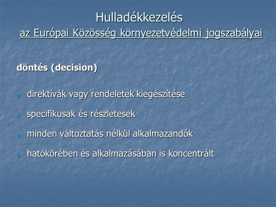 Hulladékkezelés az Európai Közösség környezetvédelmi jogszabályai döntés (decision) o direktívák vagy rendeletek kiegészítése o specifikusak és részletesek o minden változtatás nélkül alkalmazandók o hatókörében és alkalmazásában is koncentrált