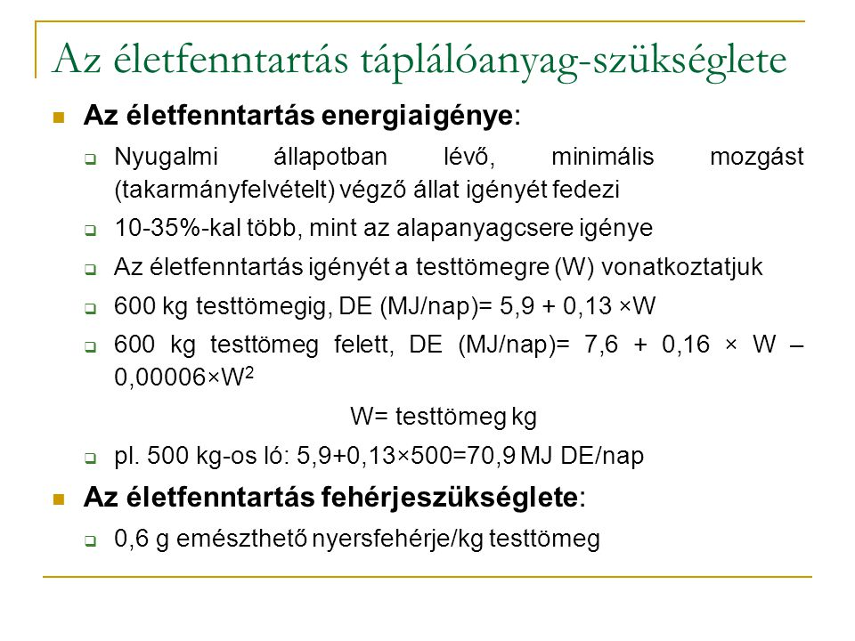 Az életfenntartás táplálóanyag-szükséglete Az életfenntartás energiaigénye:  Nyugalmi állapotban lévő, minimális mozgást (takarmányfelvételt) végző állat igényét fedezi  10-35%-kal több, mint az alapanyagcsere igénye  Az életfenntartás igényét a testtömegre (W) vonatkoztatjuk  600 kg testtömegig, DE (MJ/nap)= 5,9 + 0,13 ×W  600 kg testtömeg felett, DE (MJ/nap)= 7,6 + 0,16 × W – 0,00006×W 2 W= testtömeg kg  pl.