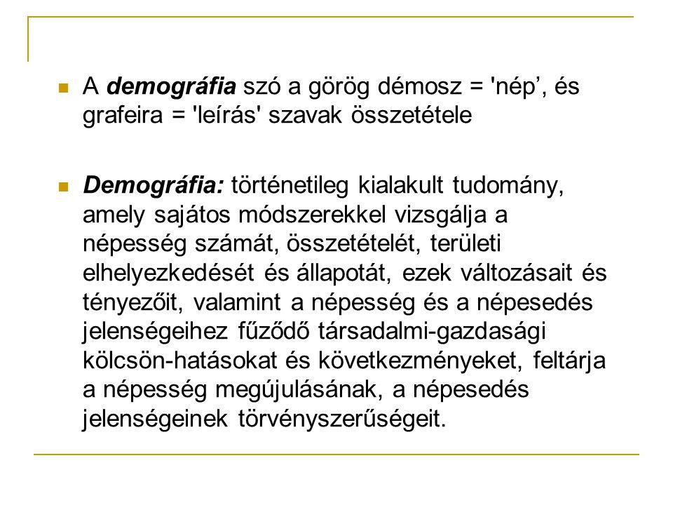 A demográfia szó a görög démosz = nép', és grafeira = leírás szavak összetétele Demográfia: történetileg kialakult tudomány, amely sajátos módszerekkel vizsgálja a népesség számát, összetételét, területi elhelyezkedését és állapotát, ezek változásait és tényezőit, valamint a népesség és a népesedés jelenségeihez fűződő társadalmi-gazdasági kölcsön-hatásokat és következményeket, feltárja a népesség megújulásának, a népesedés jelenségeinek törvényszerűségeit.