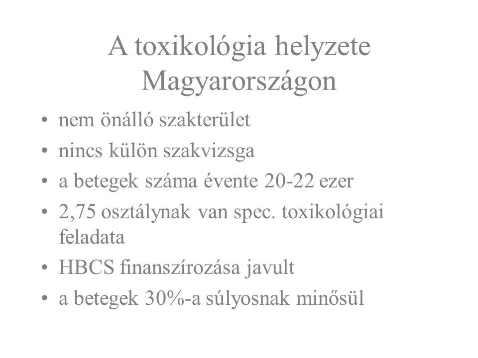 A toxikológia helyzete Magyarországon nem önálló szakterület nincs külön szakvizsga a betegek száma évente 20-22 ezer 2,75 osztálynak van spec. toxiko