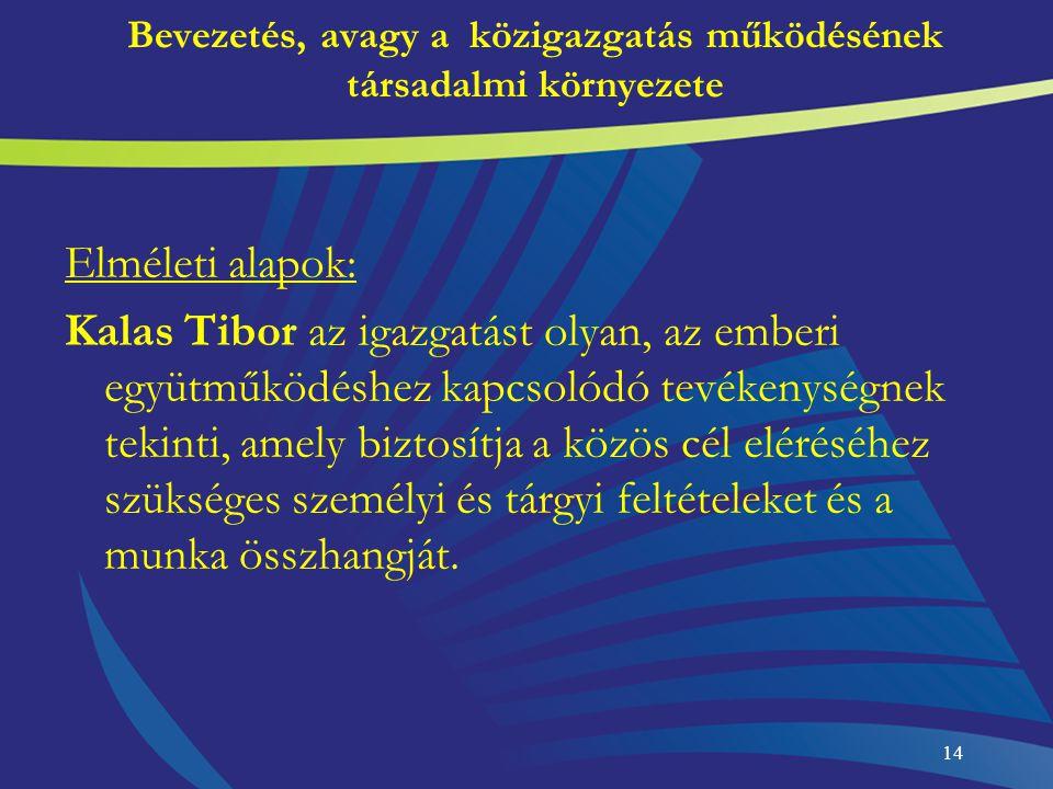 14 Bevezetés, avagy a közigazgatás működésének társadalmi környezete Elméleti alapok: Kalas Tibor az igazgatást olyan, az emberi együtműködéshez kapcs
