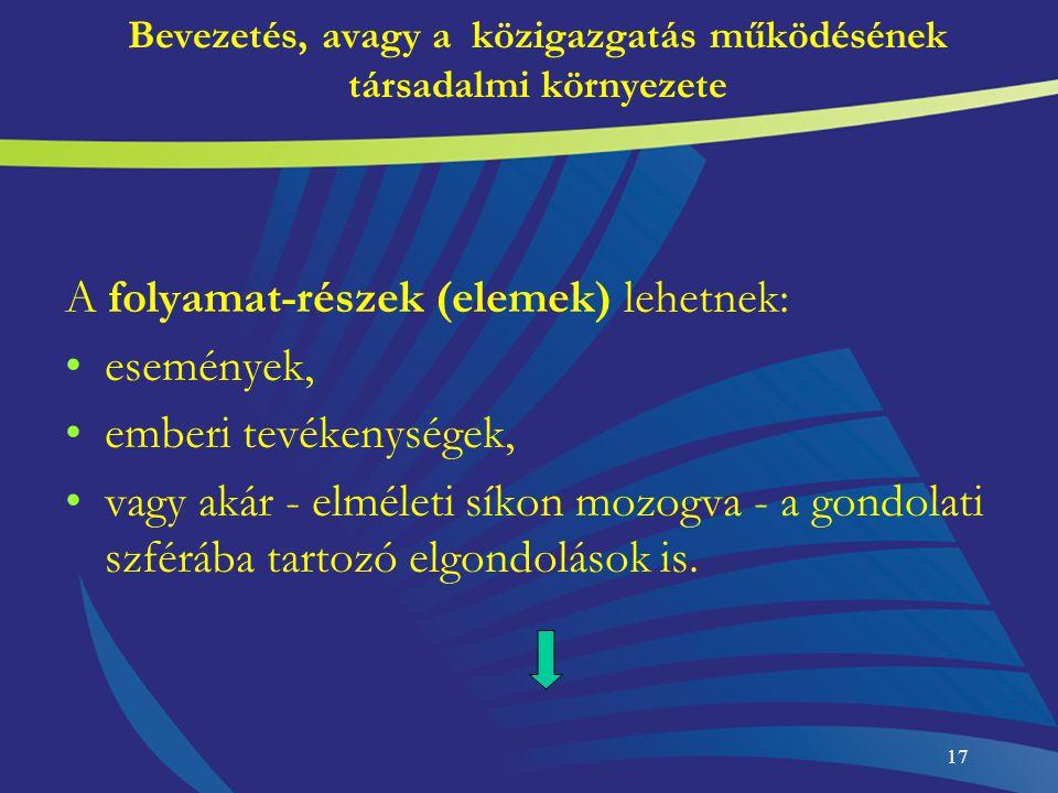 17 Bevezetés, avagy a közigazgatás működésének társadalmi környezete A folyamat-részek (elemek) lehetnek: események, emberi tevékenységek, vagy akár -