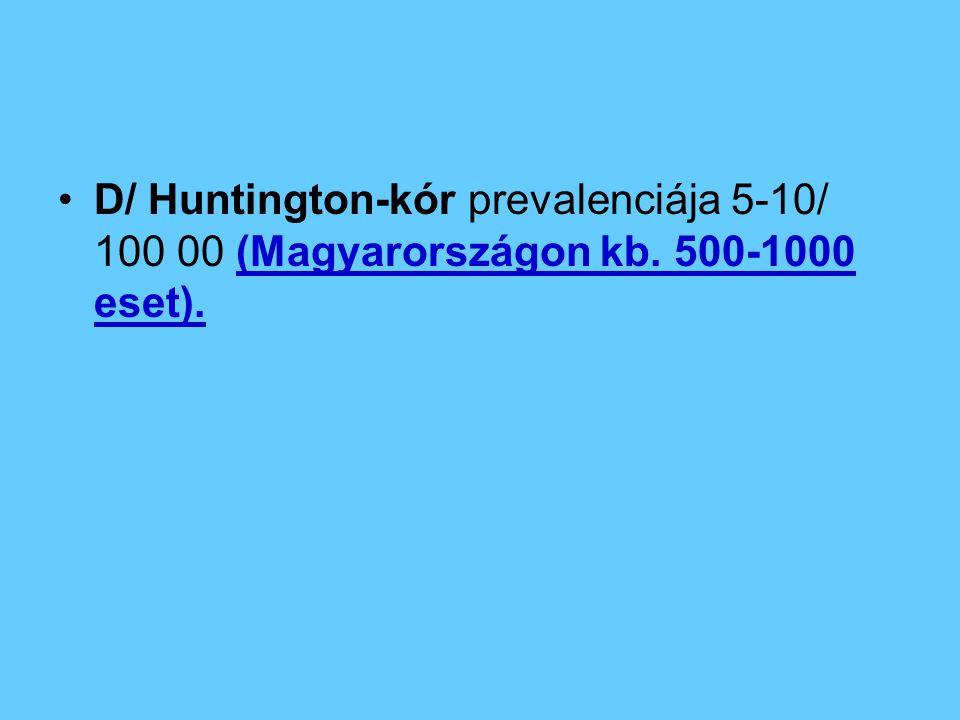 D/ Huntington-kór prevalenciája 5-10/ 100 00 (Magyarországon kb. 500-1000 eset).