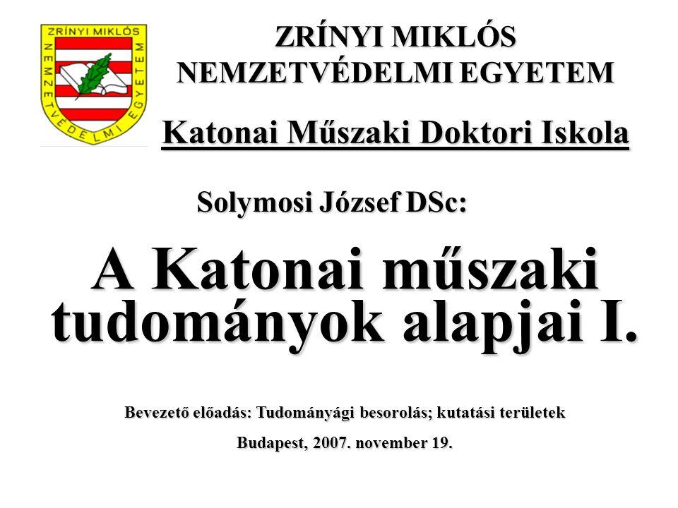 A Katonai műszaki tudományok alapjai I. Bevezető előadás: Tudományági besorolás; kutatási területek Budapest, 2007. november 19. Solymosi József DSc: