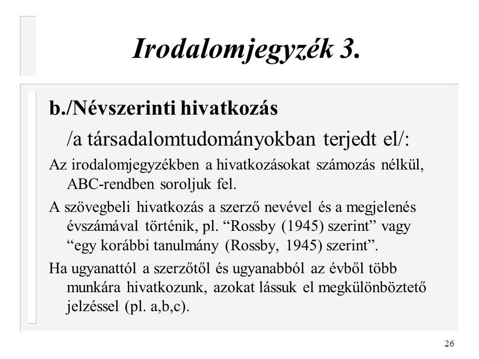 26 Irodalomjegyzék 3. b./Névszerinti hivatkozás /a társadalomtudományokban terjedt el/: Az irodalomjegyzékben a hivatkozásokat számozás nélkül, ABC-re