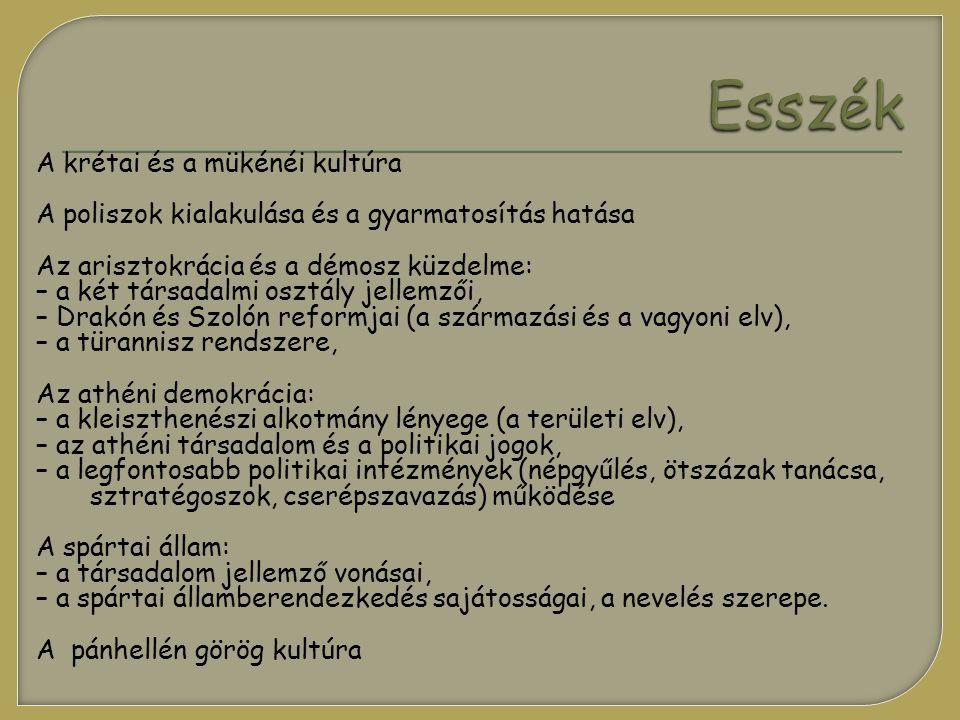 A krétai és a mükénéi kultúra A poliszok kialakulása és a gyarmatosítás hatása Az arisztokrácia és a démosz küzdelme: – a két társadalmi osztály jellemzői, – Drakón és Szolón reformjai (a származási és a vagyoni elv), – a türannisz rendszere, Az athéni demokrácia: – a kleiszthenészi alkotmány lényege (a területi elv), – az athéni társadalom és a politikai jogok, – a legfontosabb politikai intézmények (népgyűlés, ötszázak tanácsa, sztratégoszok, cserépszavazás) működése A spártai állam: – a társadalom jellemző vonásai, – a spártai államberendezkedés sajátosságai, a nevelés szerepe.